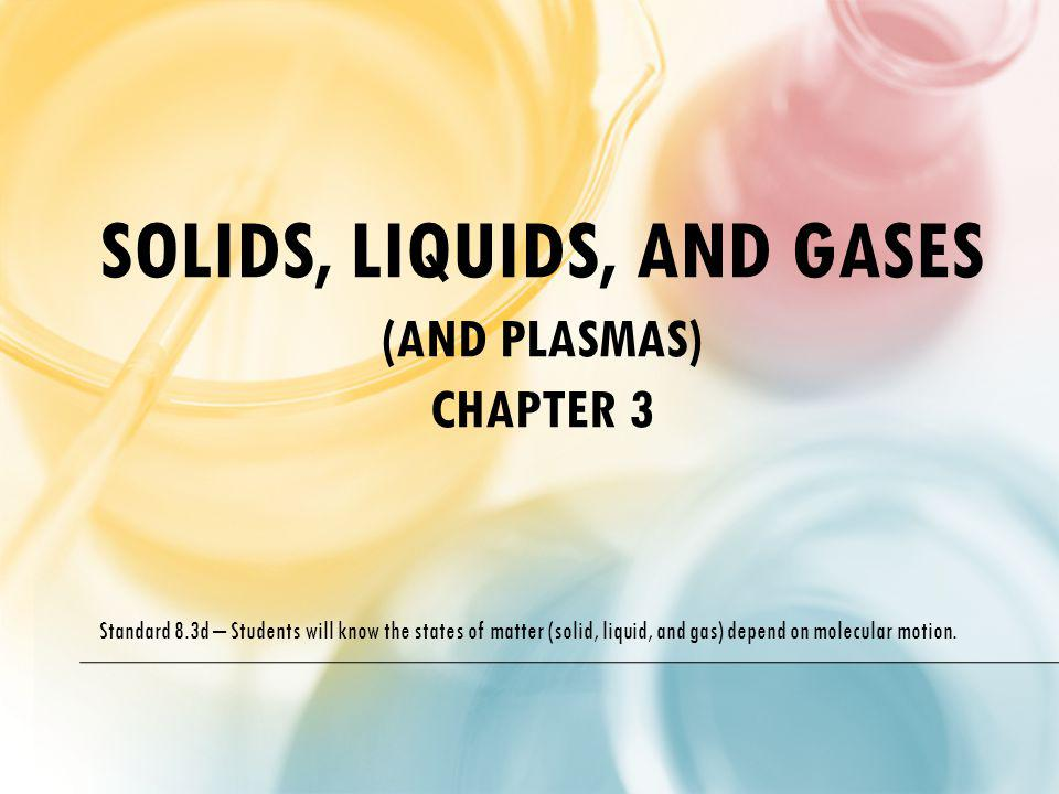 SOLIDS, LIQUIDS, AND GASES (AND PLASMAS) CHAPTER 3 Standard 8.3d – Students will know the states of matter (solid, liquid, and gas) depend on molecula