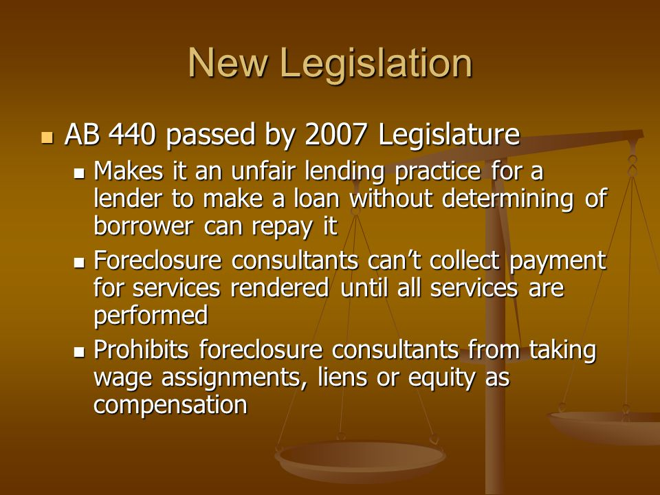 New Legislation AB 440 passed by 2007 Legislature AB 440 passed by 2007 Legislature Makes it an unfair lending practice for a lender to make a loan without determining of borrower can repay it Makes it an unfair lending practice for a lender to make a loan without determining of borrower can repay it Foreclosure consultants can't collect payment for services rendered until all services are performed Foreclosure consultants can't collect payment for services rendered until all services are performed Prohibits foreclosure consultants from taking wage assignments, liens or equity as compensation Prohibits foreclosure consultants from taking wage assignments, liens or equity as compensation