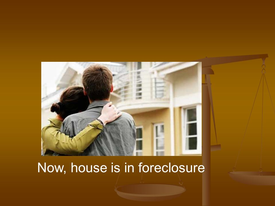 Now, house is in foreclosure