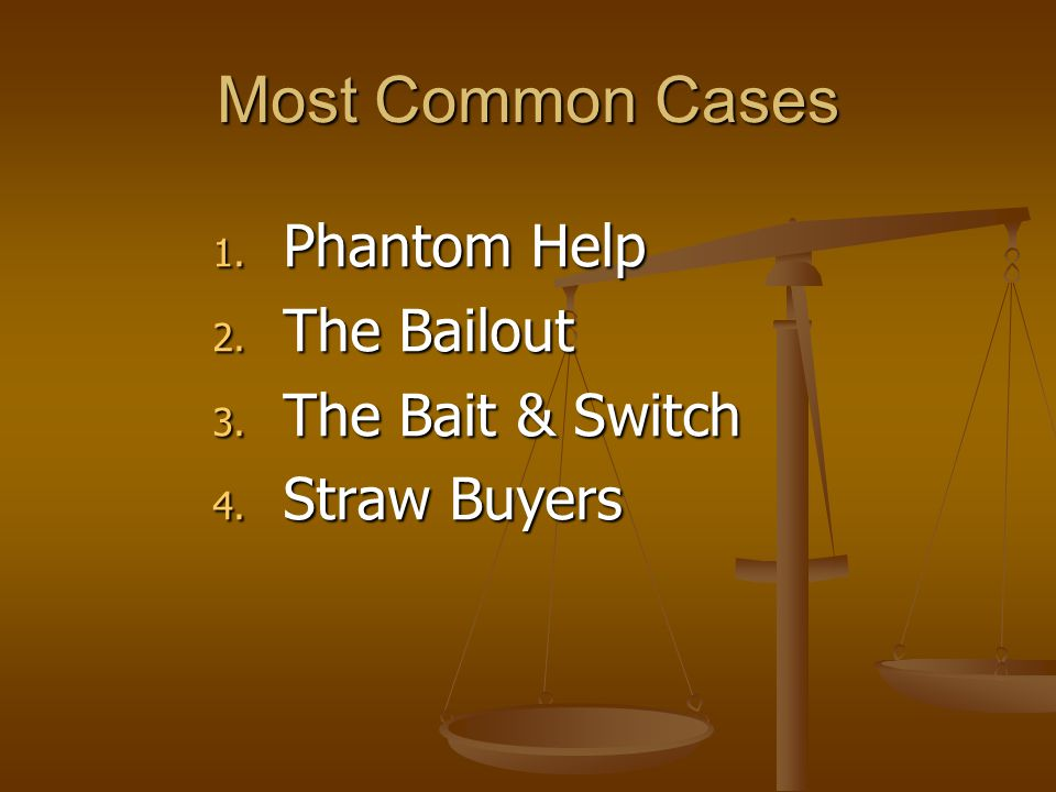 Most Common Cases 1. Phantom Help 2. The Bailout 3. The Bait & Switch 4. Straw Buyers