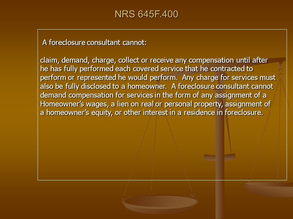NRS 645F.400 A foreclosure consultant cannot: A foreclosure consultant cannot: claim, demand, charge, collect or receive any compensation until after he has fully performed each covered service that he contracted to perform or represented he would perform.