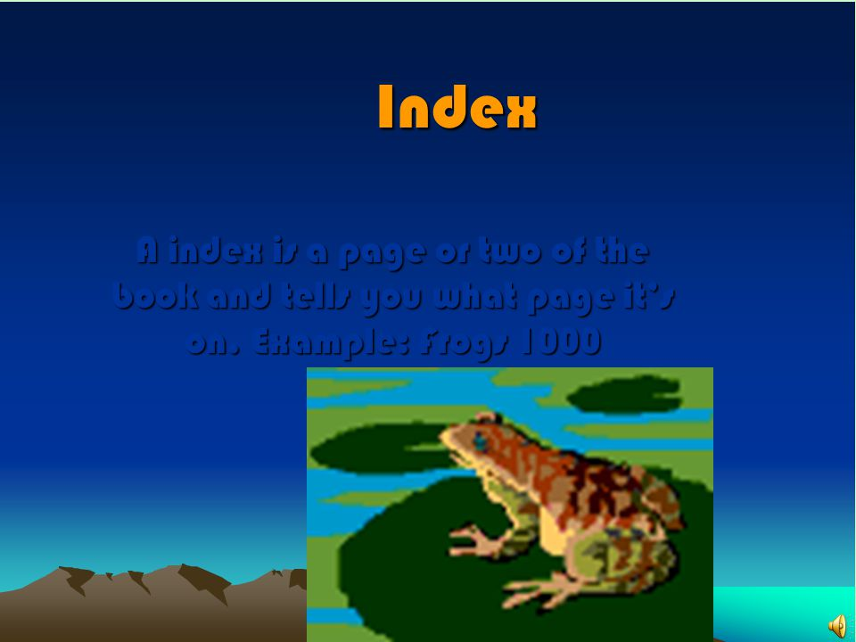 Index A index is a page or two of the book and tells you what page it's on. Example: Frogs 1000