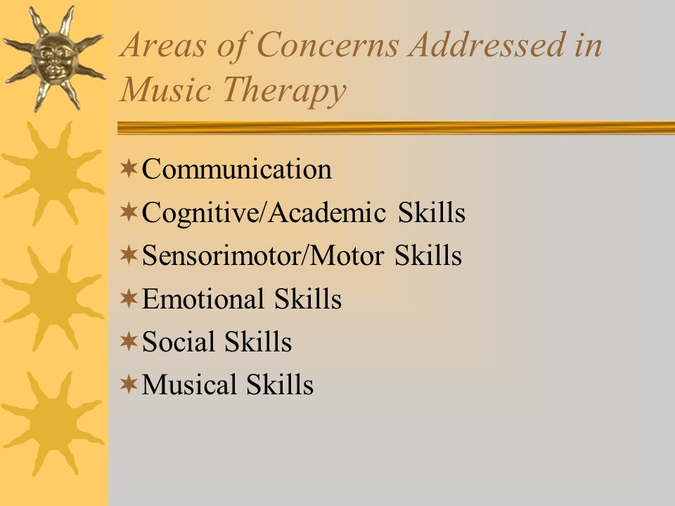 Areas of Concerns Addressed in Music Therapy  Communication  Cognitive/Academic Skills  Sensorimotor/Motor Skills  Emotional Skills  Social Skills  Musical Skills