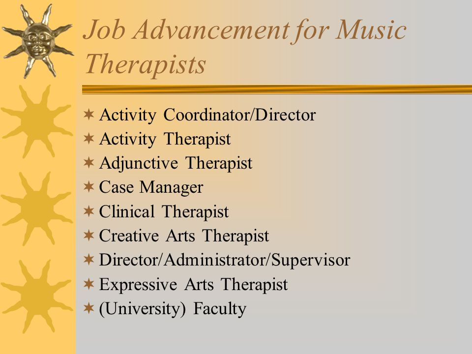 Job Advancement for Music Therapists  Activity Coordinator/Director  Activity Therapist  Adjunctive Therapist  Case Manager  Clinical Therapist  Creative Arts Therapist  Director/Administrator/Supervisor  Expressive Arts Therapist  (University) Faculty