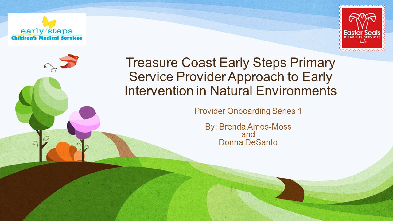 Treasure Coast Early Steps Primary Service Provider Approach to Early Intervention in Natural Environments Provider Onboarding Series 1 By: Brenda Amo