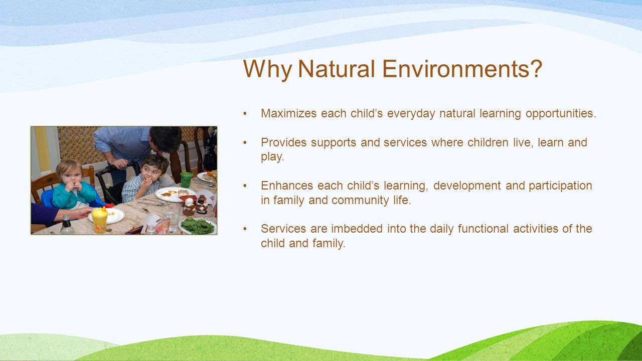 Why Natural Environments? Maximizes each child's everyday natural learning opportunities. Provides supports and services where children live, learn an