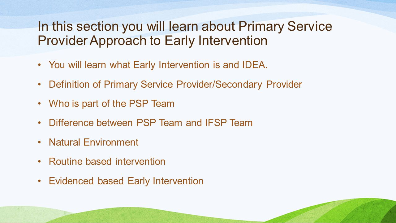 In this section you will learn about Primary Service Provider Approach to Early Intervention You will learn what Early Intervention is and IDEA. Defin