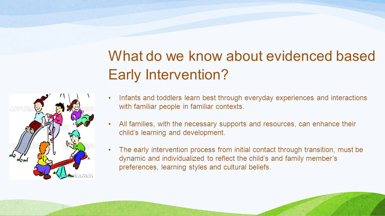 What do we know about evidenced based Early Intervention? Infants and toddlers learn best through everyday experiences and interactions with familiar