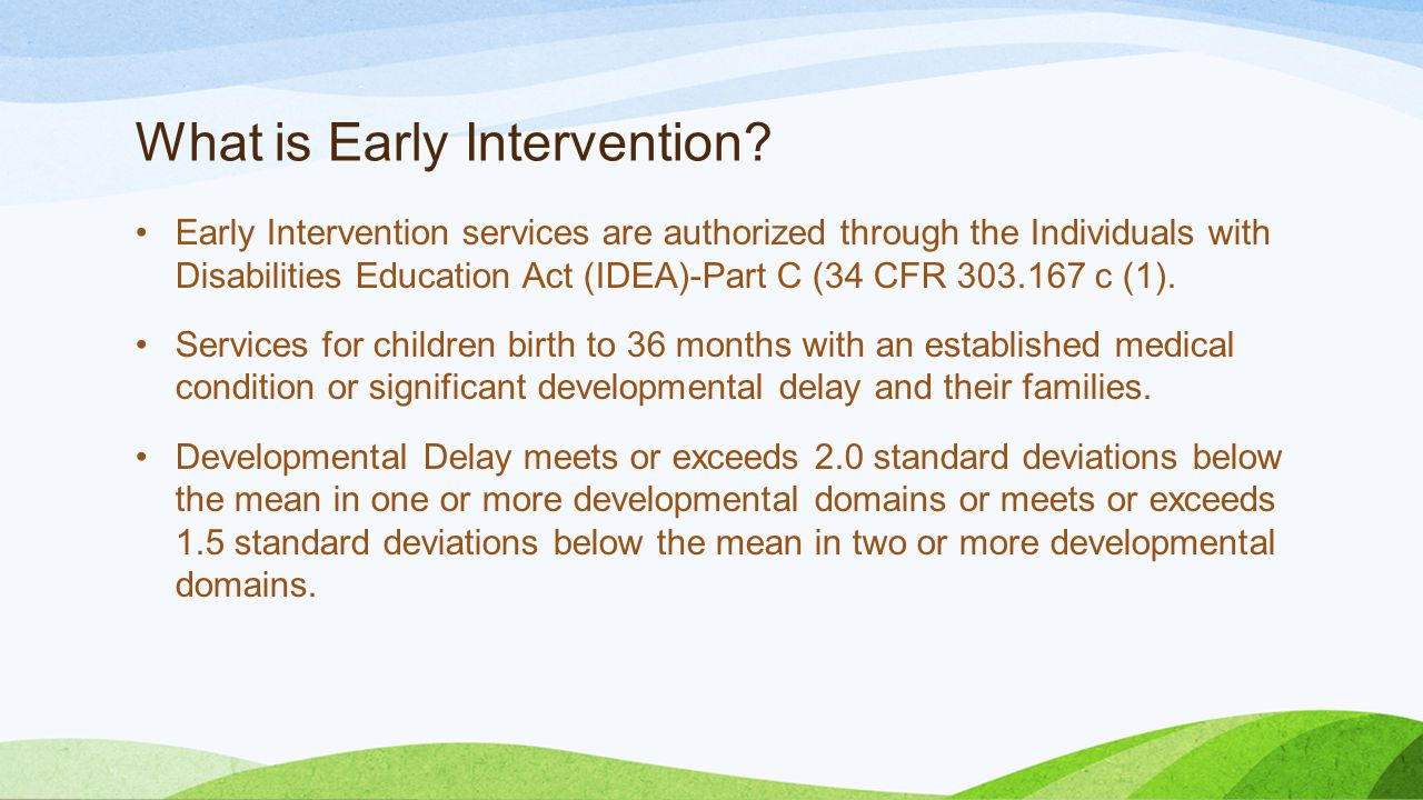 What is Early Intervention? Early Intervention services are authorized through the Individuals with Disabilities Education Act (IDEA)-Part C (34 CFR 3