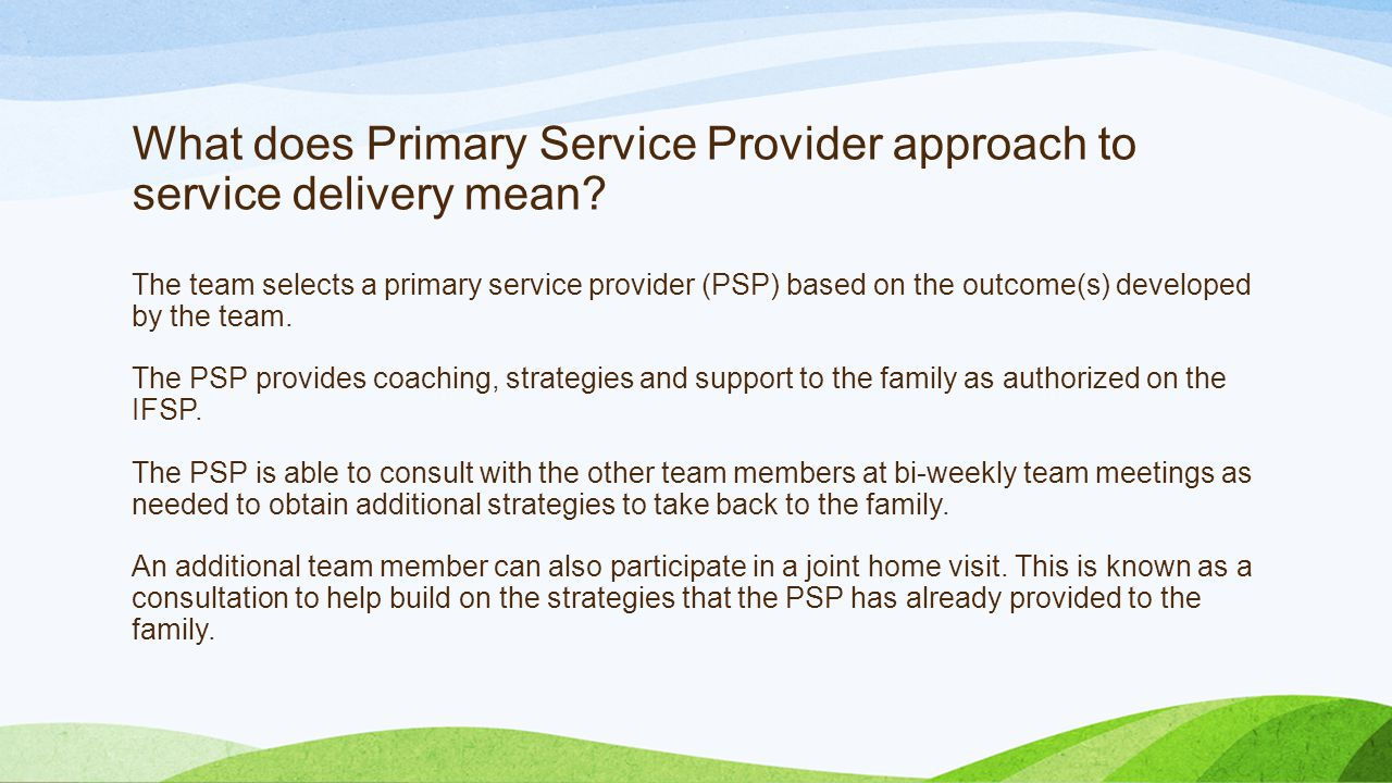 What does Primary Service Provider approach to service delivery mean? The team selects a primary service provider (PSP) based on the outcome(s) develo