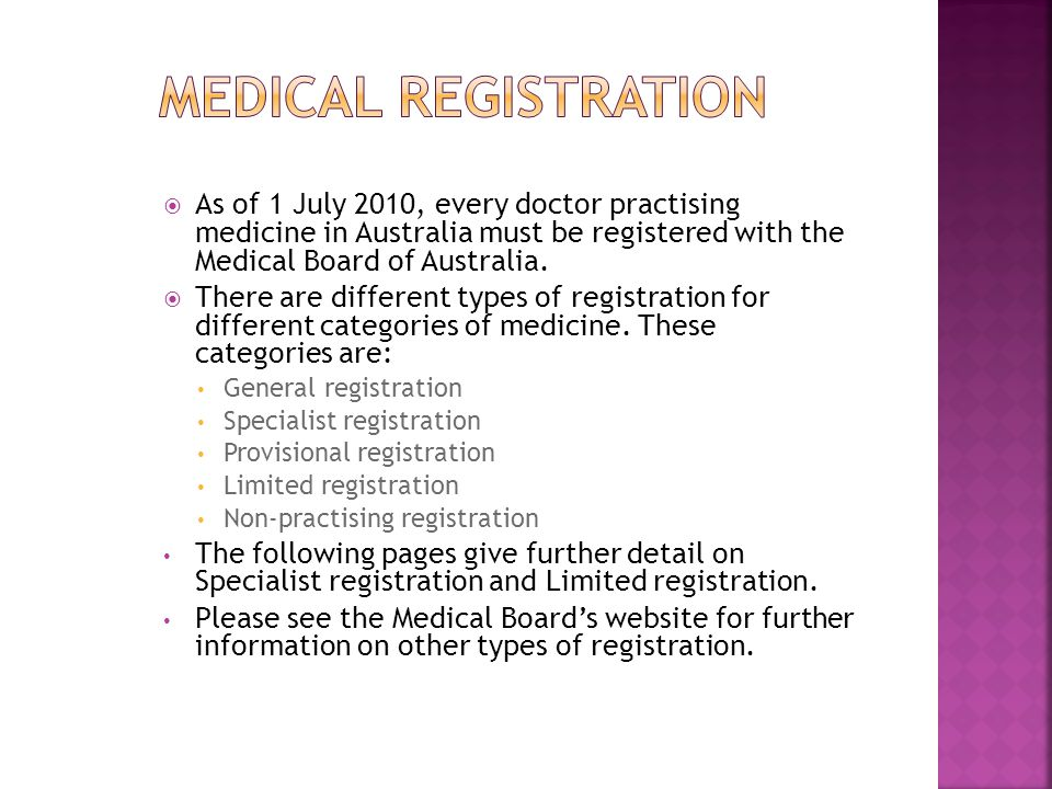  As of 1 July 2010, every doctor practising medicine in Australia must be registered with the Medical Board of Australia.  There are different types