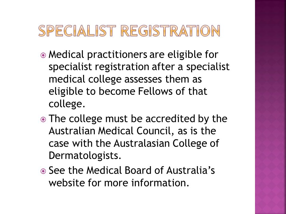  Medical practitioners are eligible for specialist registration after a specialist medical college assesses them as eligible to become Fellows of tha