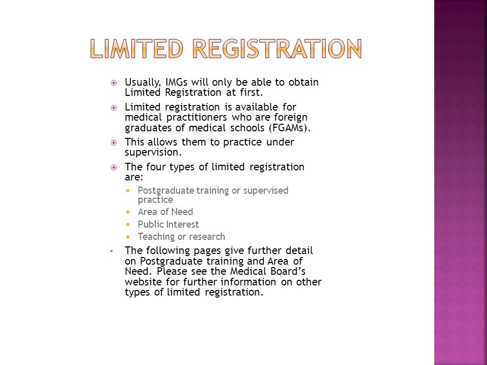 Postgraduate Training This type of registration typically applies to IMGs who are completing supervised training in Australian hospitals or other health care facilities.
