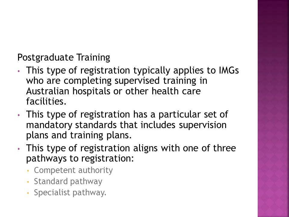 Postgraduate Training This type of registration typically applies to IMGs who are completing supervised training in Australian hospitals or other heal