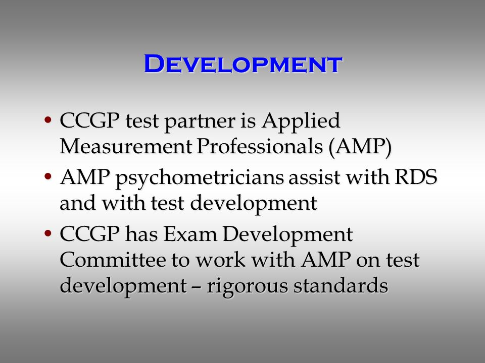 Development CCGP test partner is Applied Measurement Professionals (AMP)CCGP test partner is Applied Measurement Professionals (AMP) AMP psychometricians assist with RDS and with test developmentAMP psychometricians assist with RDS and with test development CCGP has Exam Development Committee to work with AMP on test development – rigorous standardsCCGP has Exam Development Committee to work with AMP on test development – rigorous standards