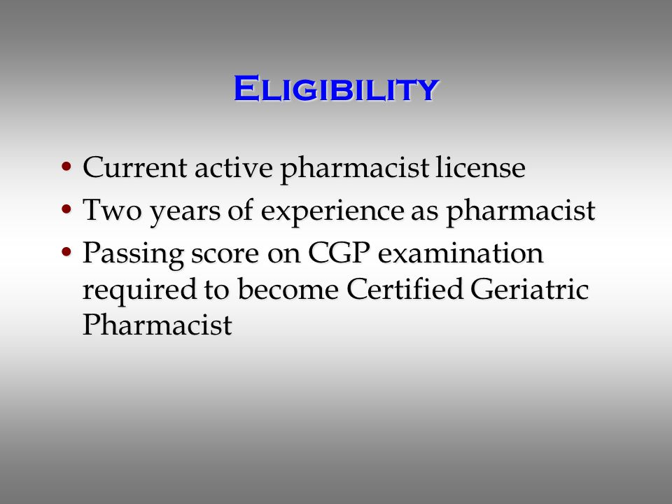 Eligibility Current active pharmacist licenseCurrent active pharmacist license Two years of experience as pharmacistTwo years of experience as pharmacist Passing score on CGP examination required to become Certified Geriatric PharmacistPassing score on CGP examination required to become Certified Geriatric Pharmacist