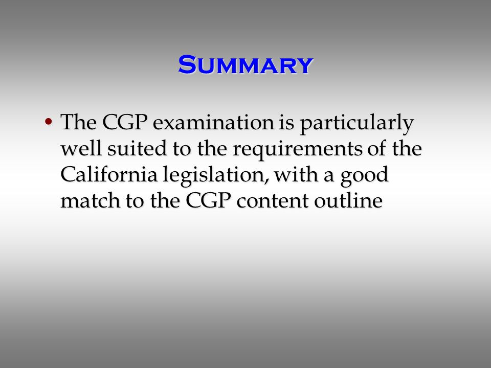 Summary The CGP examination is particularly well suited to the requirements of the California legislation, with a good match to the CGP content outlineThe CGP examination is particularly well suited to the requirements of the California legislation, with a good match to the CGP content outline