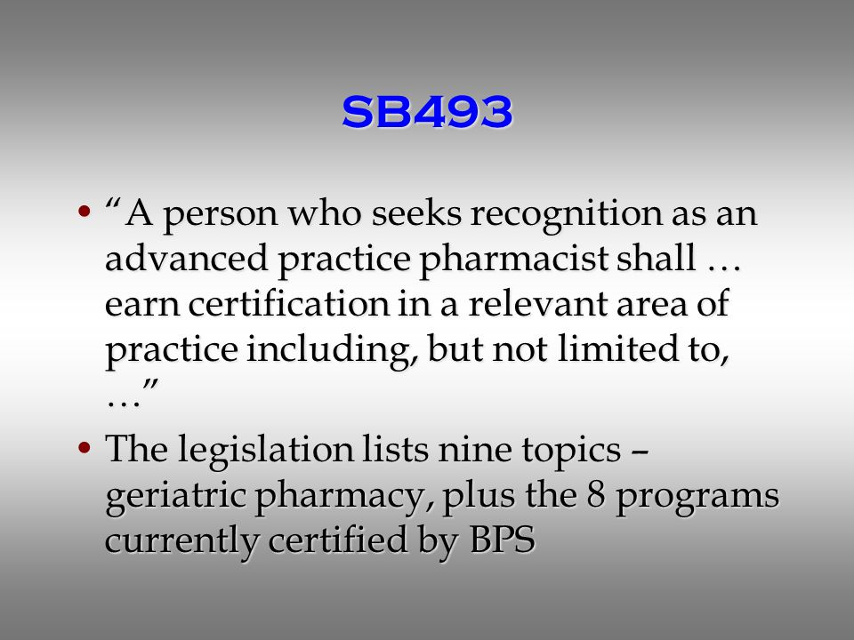 SB493 A person who seeks recognition as an advanced practice pharmacist shall … earn certification in a relevant area of practice including, but not limited to, … A person who seeks recognition as an advanced practice pharmacist shall … earn certification in a relevant area of practice including, but not limited to, … The legislation lists nine topics – geriatric pharmacy, plus the 8 programs currently certified by BPSThe legislation lists nine topics – geriatric pharmacy, plus the 8 programs currently certified by BPS