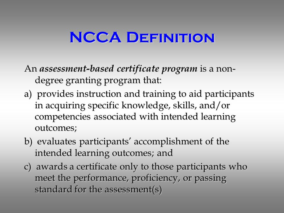 NCCA Definition An assessment-based certificate program is a non- degree granting program that: a) provides instruction and training to aid participants in acquiring specific knowledge, skills, and/or competencies associated with intended learning outcomes; b) evaluates participants' accomplishment of the intended learning outcomes; and c) awards a certificate only to those participants who meet the performance, proficiency, or passing standard for the assessment(s)