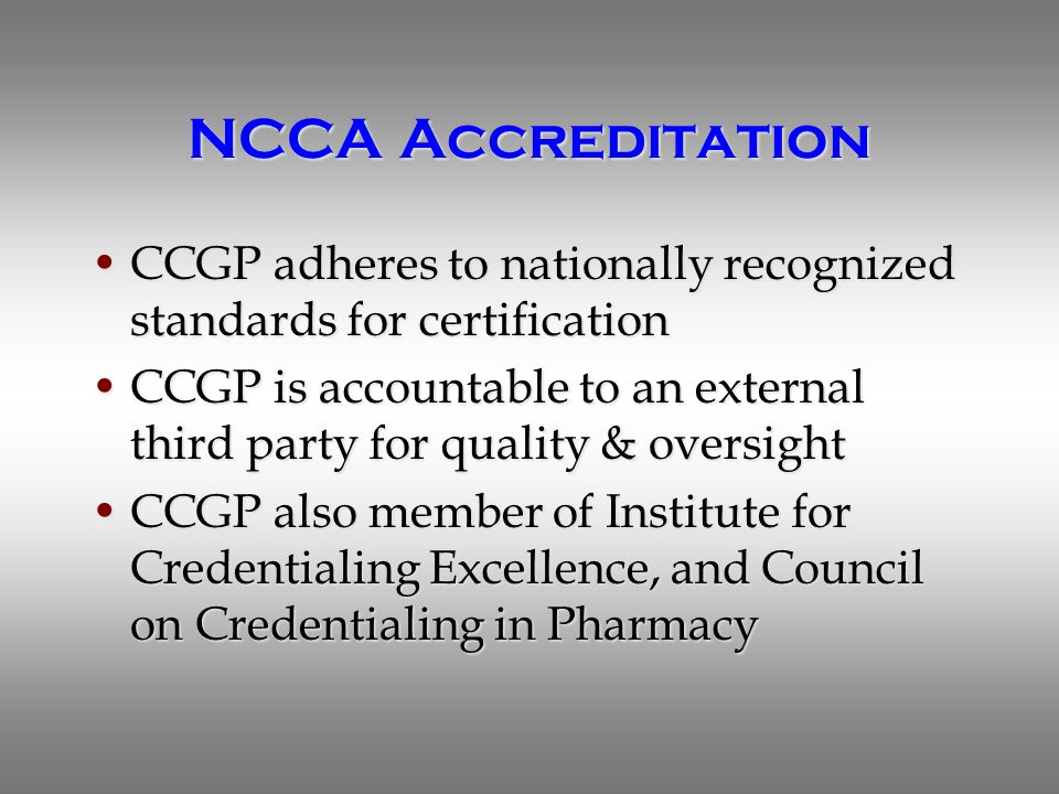 NCCA Accreditation CCGP adheres to nationally recognized standards for certificationCCGP adheres to nationally recognized standards for certification CCGP is accountable to an external third party for quality & oversightCCGP is accountable to an external third party for quality & oversight CCGP also member of Institute for Credentialing Excellence, and Council on Credentialing in PharmacyCCGP also member of Institute for Credentialing Excellence, and Council on Credentialing in Pharmacy