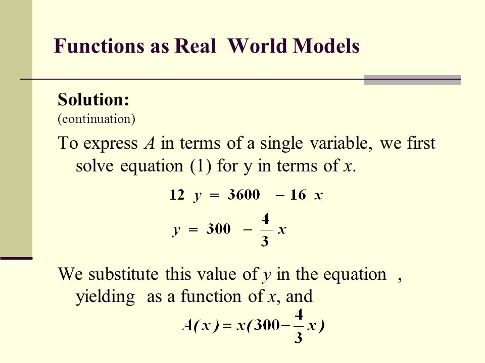 Functions as Real World Models Solution: (continuation) To express A in terms of a single variable, we first solve equation (1) for y in terms of x. W