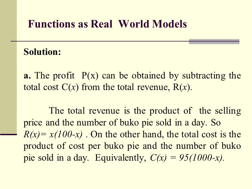 Functions as Real World Models Solution: a. The profit P(x) can be obtained by subtracting the total cost C(x) from the total revenue, R(x). The total