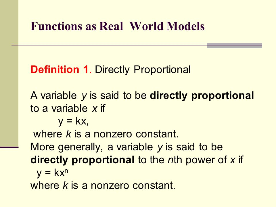 Functions as Real World Models Definition 1. Directly Proportional A variable y is said to be directly proportional to a variable x if y = kx, where k