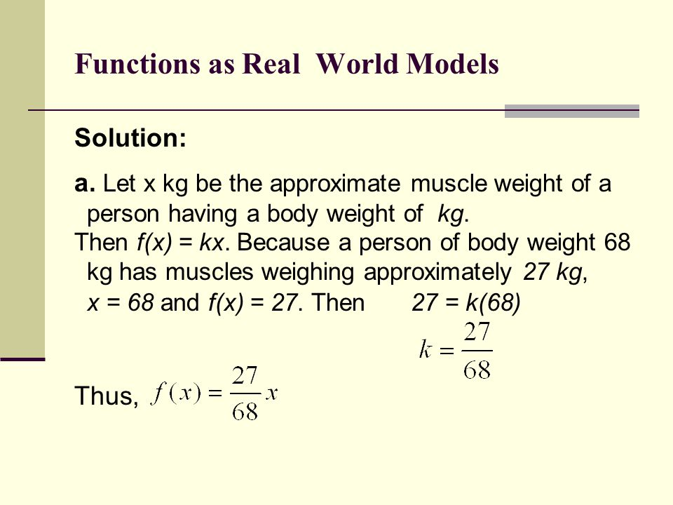 Functions as Real World Models Solution: a. Let x kg be the approximate muscle weight of a person having a body weight of kg. Then f(x) = kx. Because