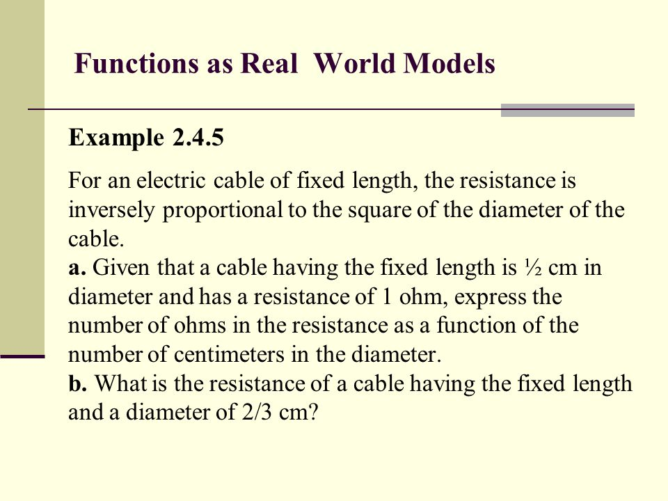 Functions as Real World Models Example 2.4.5 For an electric cable of fixed length, the resistance is inversely proportional to the square of the diam