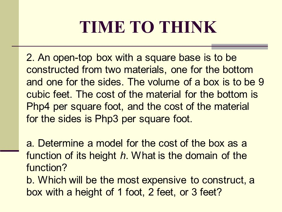 TIME TO THINK 2. An open-top box with a square base is to be constructed from two materials, one for the bottom and one for the sides. The volume of a