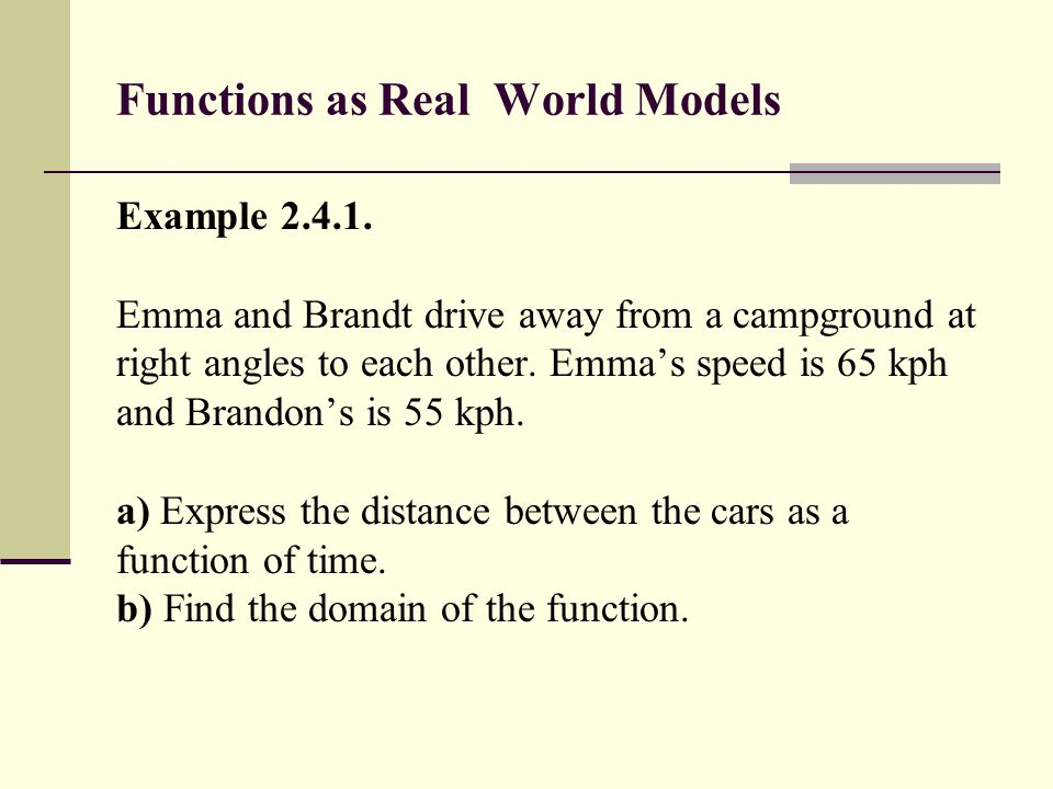 Functions as Real World Models Example 2.4.1. Emma and Brandt drive away from a campground at right angles to each other. Emma's speed is 65 kph and B