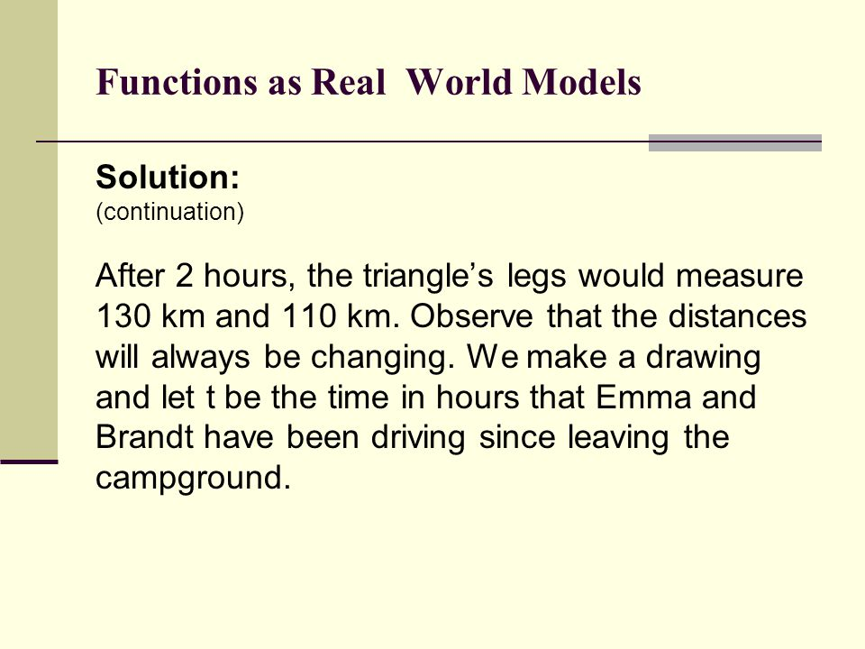 Functions as Real World Models Solution: (continuation) After 2 hours, the triangle's legs would measure 130 km and 110 km. Observe that the distances
