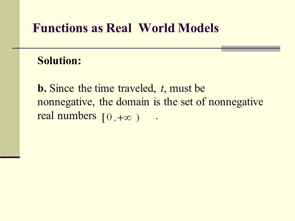 Functions as Real World Models Solution: b. Since the time traveled, t, must be nonnegative, the domain is the set of nonnegative real numbers.