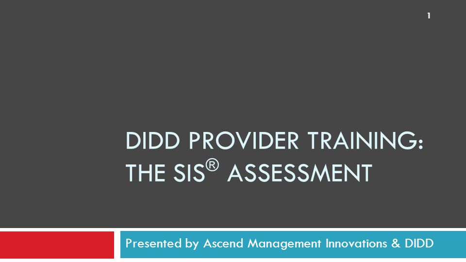 DIDD PROVIDER TRAINING: THE SIS ® ASSESSMENT Presented by Ascend Management Innovations & DIDD 1