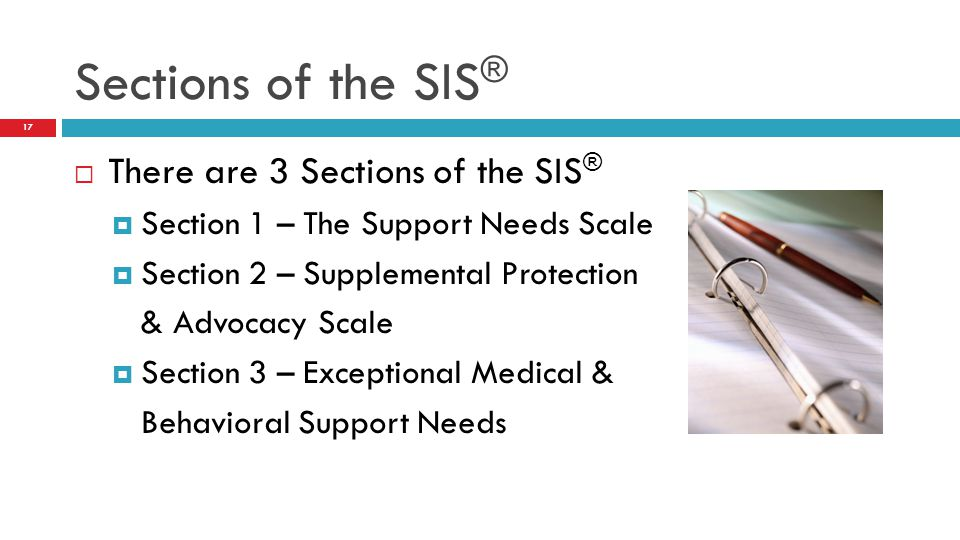  There are 3 Sections of the SIS ®  Section 1 – The Support Needs Scale  Section 2 – Supplemental Protection & Advocacy Scale  Section 3 – Exceptional Medical & Behavioral Support Needs Sections of the SIS ® 17