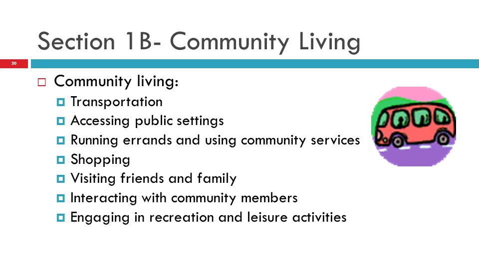  Community living:  Transportation  Accessing public settings  Running errands and using community services  Shopping  Visiting friends and family  Interacting with community members  Engaging in recreation and leisure activities Section 1B- Community Living 20