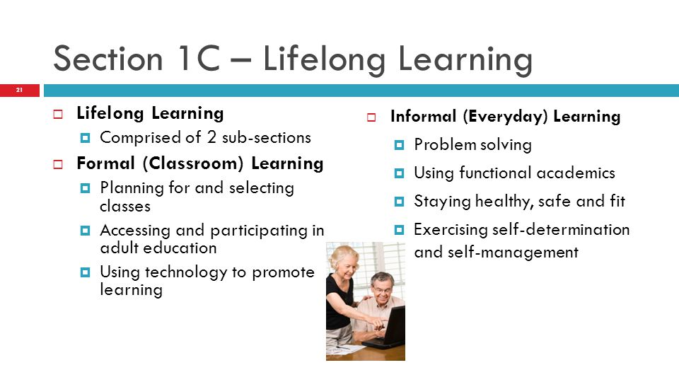 Section 1C – Lifelong Learning  Lifelong Learning  Comprised of 2 sub-sections  Formal (Classroom) Learning  Planning for and selecting classes  Accessing and participating in adult education  Using technology to promote learning  Informal (Everyday) Learning  Problem solving  Using functional academics  Staying healthy, safe and fit  Exercising self-determination and self-management 21