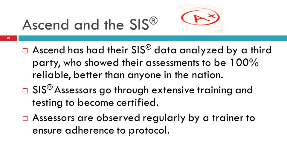  Ascend has had their SIS ® data analyzed by a third party, who showed their assessments to be 100% reliable, better than anyone in the nation.