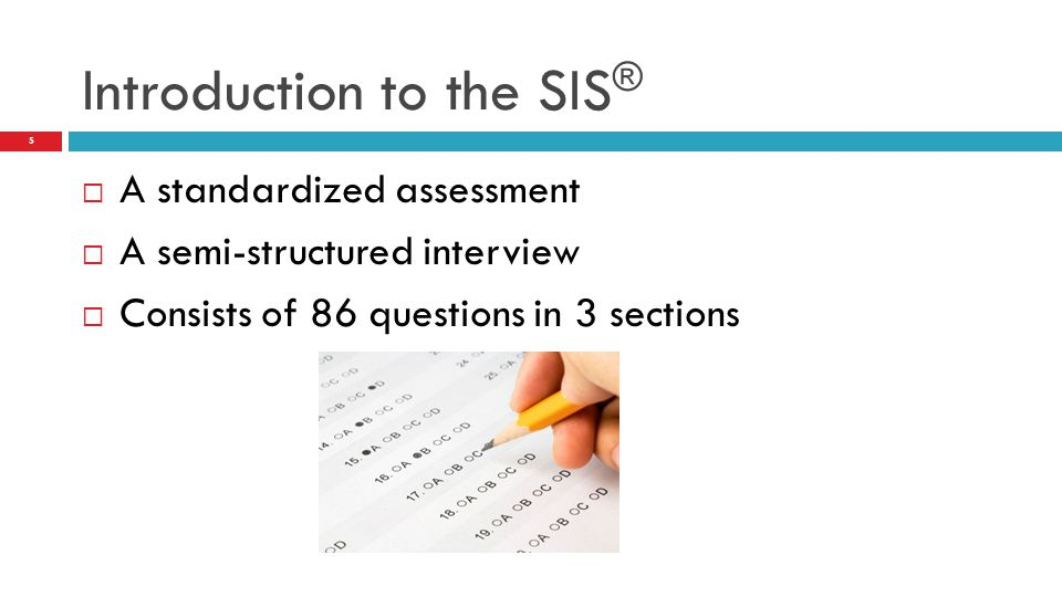  A standardized assessment  A semi-structured interview  Consists of 86 questions in 3 sections Introduction to the SIS ® 5