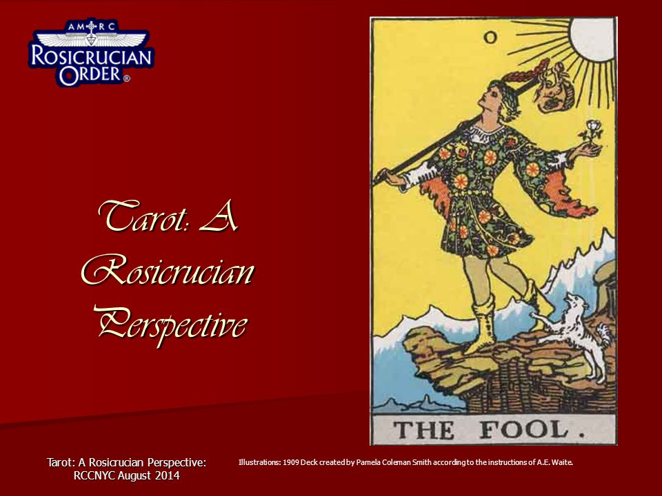 Tarot: A Rosicrucian Perspective: RCCNYC August 2014 Tarot: A Rosicrucian Perspective Illustrations: 1909 Deck created by Pamela Coleman Smith accordi