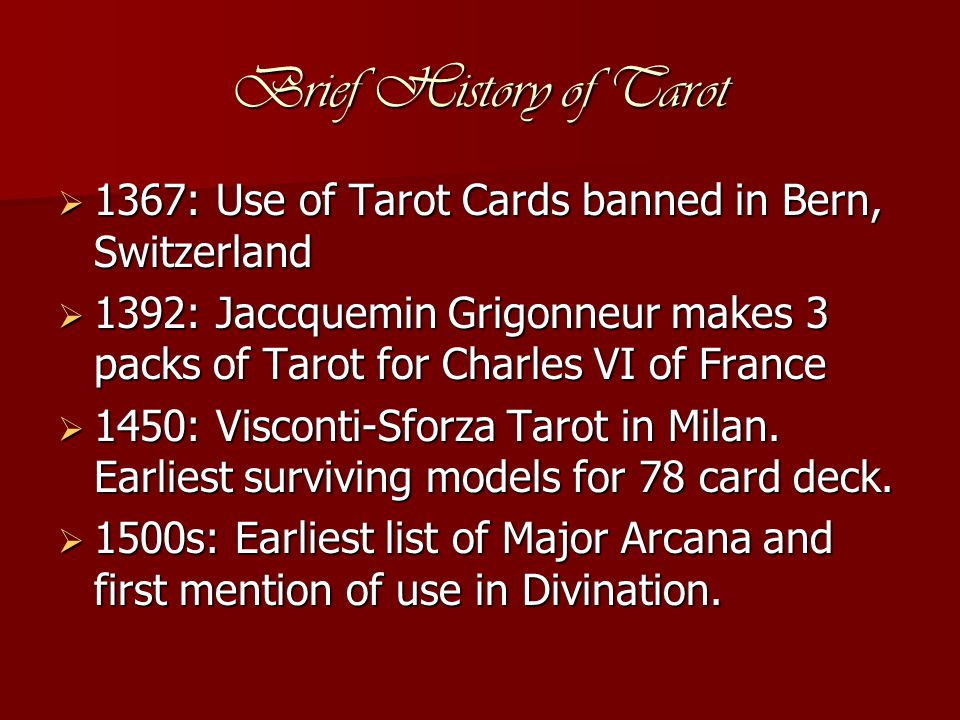 Brief History of Tarot  1367: Use of Tarot Cards banned in Bern, Switzerland  1392: Jaccquemin Grigonneur makes 3 packs of Tarot for Charles VI of France  1450: Visconti-Sforza Tarot in Milan.