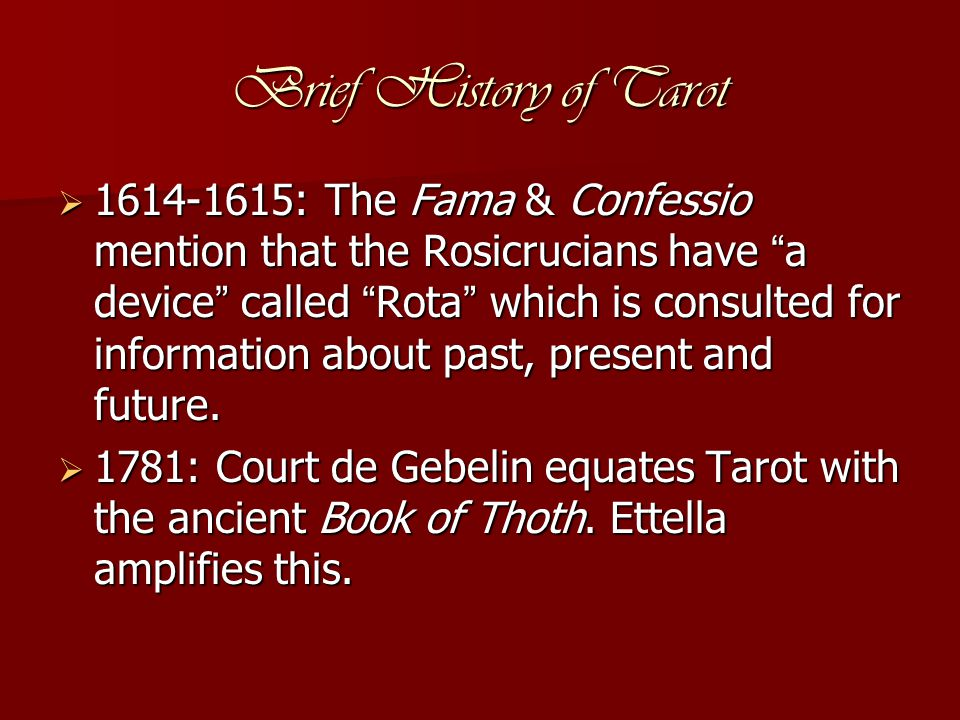 Brief History of Tarot  1614-1615: The Fama & Confessio mention that the Rosicrucians have a device called Rota which is consulted for information about past, present and future.