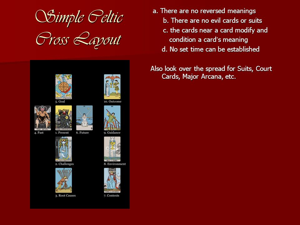 Simple Celtic Cross Layout a. There are no reversed meanings a. There are no reversed meanings b. There are no evil cards or suits b. There are no evi