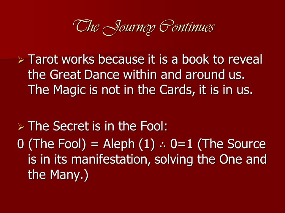 The Journey Continues  Tarot works because it is a book to reveal the Great Dance within and around us. The Magic is not in the Cards, it is in us. 