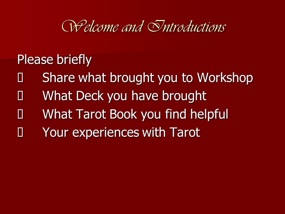 Welcome and Introductions Please briefly  Share what brought you to Workshop  What Deck you have brought  What Tarot Book you find helpful  Your experiences with Tarot