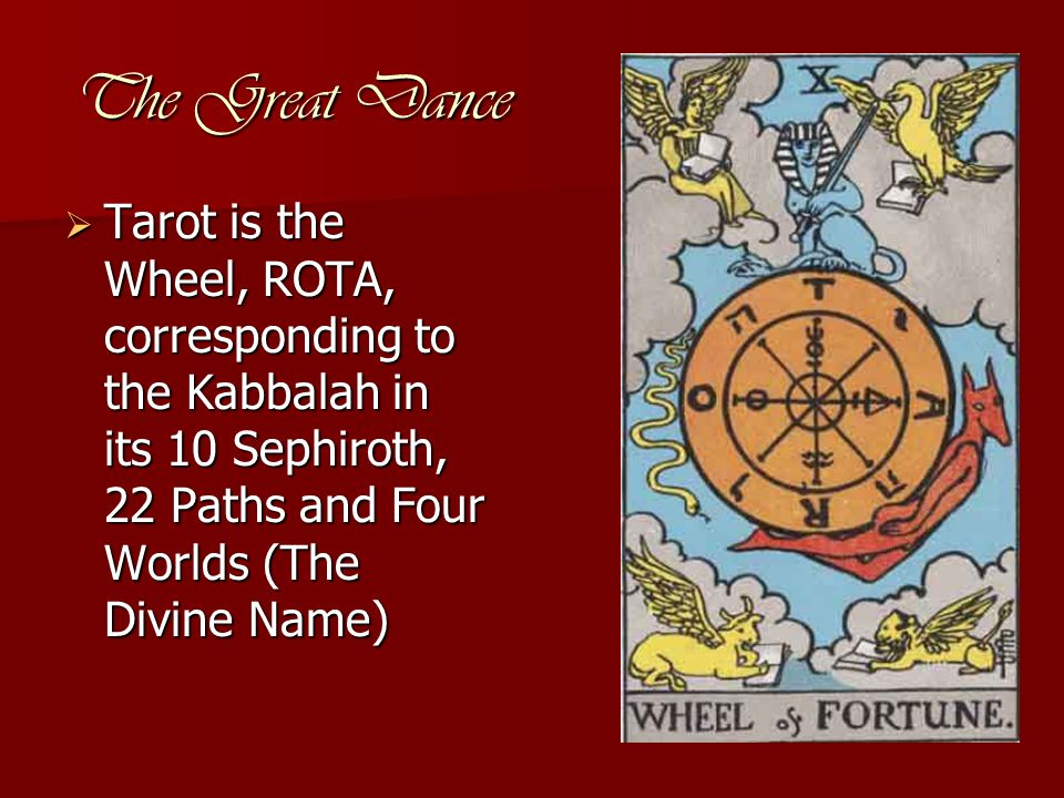 The Great Dance  Tarot is the Wheel, ROTA, corresponding to the Kabbalah in its 10 Sephiroth, 22 Paths and Four Worlds (The Divine Name)