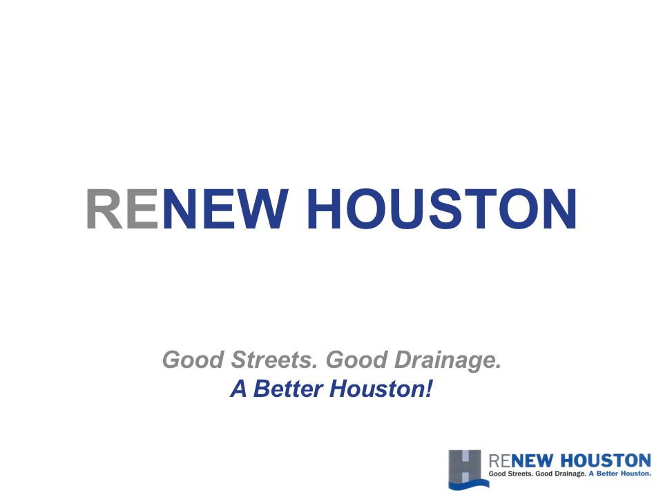 RENEW HOUSTON Good Streets. Good Drainage. A Better Houston!