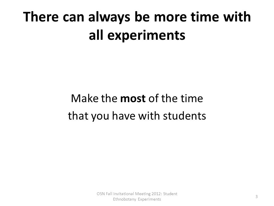 There can always be more time with all experiments Make the most of the time that you have with students OSN Fall Invitational Meeting 2012: Student Ethnobotany Experiments 3