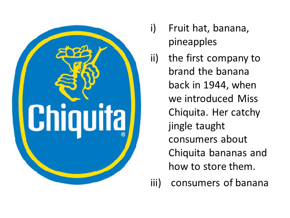 i)Fruit hat, banana, pineapples ii)the first company to brand the banana back in 1944, when we introduced Miss Chiquita.