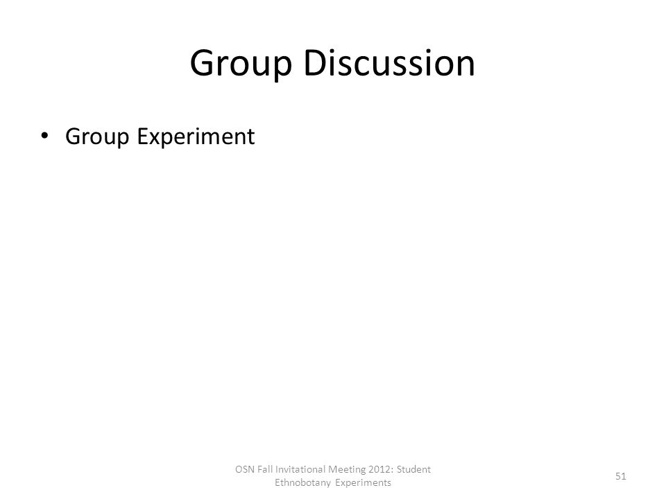 Group Discussion Group Experiment OSN Fall Invitational Meeting 2012: Student Ethnobotany Experiments 51